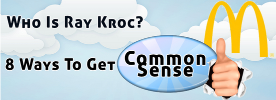 Who Is Ray Kroc? Or 8 Ways To Get Common Sense